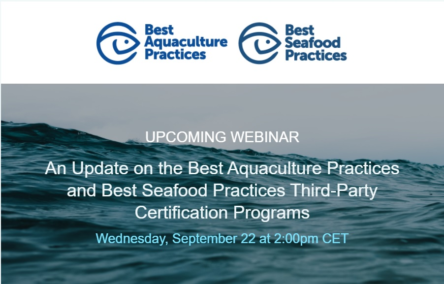 UPCOMING WEBINAR An Update on the Best Aquaculture Practices and Best Seafood Practices Third-Party Certification Programs Wednesday, September 22 at 2:00pm CET